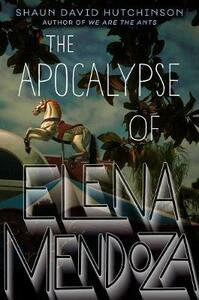 The Apocalypse of Elena Mendoza - Shaun David Hutchinson - cover