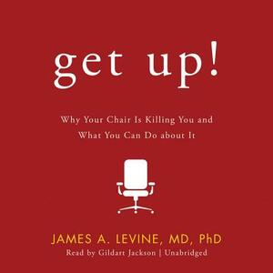 Get Up!: Why Your Chair Is Killing You and What You Can Do about It - James A Levine MD Phd - cover