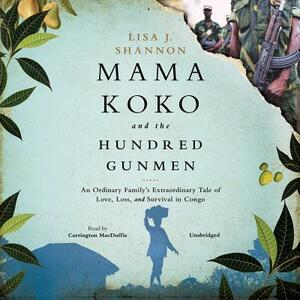 Mama Koko and the Hundred Gunmen: An Ordinary Family's Extraordinary Tale of Love, Loss, and Survival in Congo - Lisa J Shannon - cover