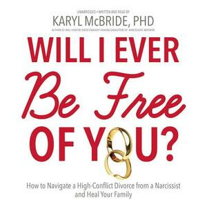 Will I Ever Be Free of You?: How to Navigate a High-Conflict Divorce from a Narcissist and Heal Your Family - cover