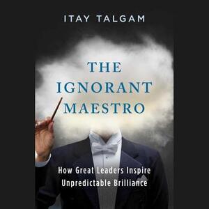 The Ignorant Maestro: How Great Leaders Inspire Unpredictable Brilliance - Itay Talgam - cover