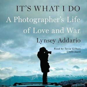 It's What I Do: A Photographer's Life of Love and War - Lynsey Addario - cover
