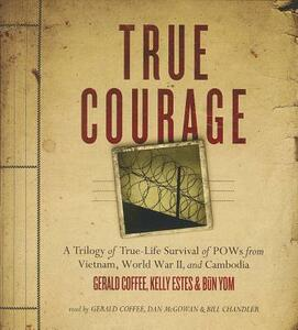 True Courage: A Trilogy of True-Life Survival of POWs from Vietnam, World War II, and Cambodia - Gerald Coffee,Kelly Estes,Bun Yom - cover