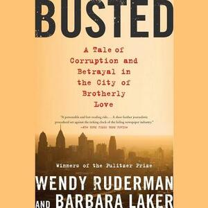 Busted: A Tale of Corruption and Betrayal in the City of Brotherly Love - Wendy Ruderman,Barbara Laker - cover