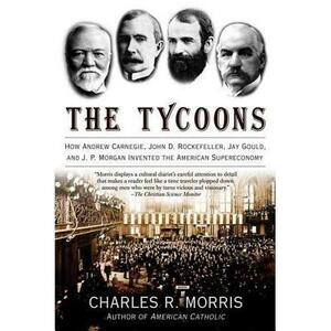 The Tycoons: How Andrew Carnegie, John D. Rockefeller, Jay Gould, and J. P. Morgan Invented the American Supereconomy - Charles R Morris - cover