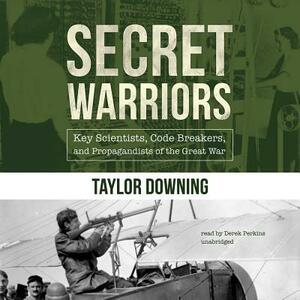 Secret Warriors: Key Scientists, Code Breakers, and Propagandists of the Great War - Taylor Downing - cover