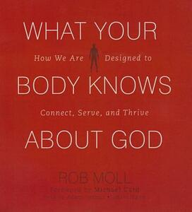 What Your Body Knows about God: How We Are Designed to Connect, Serve, and Thrive - Rob Moll - cover