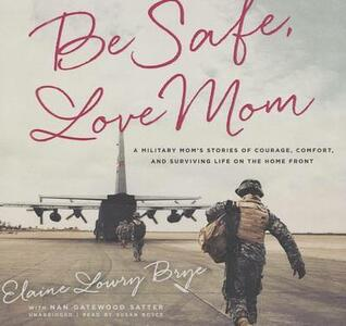 Be Safe, Love Mom: A Military Mom's Stories of Courage, Comfort, and Surviving Life on the Home Front - Elaine Lowry Brye - cover