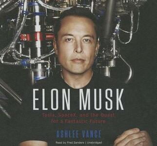 Elon Musk: Tesla, SpaceX, and the Quest for a Fantastic Future - Ashlee Vance - cover