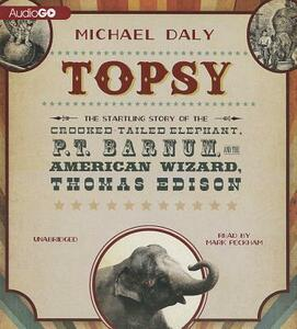 Topsy: The Startling Story of the Crooked Tailed Elephant, P. T. Barnum, and the American Wizard, Thomas Edison - Michael Daly - cover