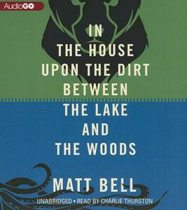 In the House Upon the Dirt Between the Lake and the Woods - Matt Bell - cover
