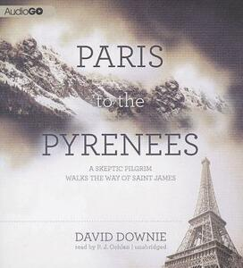 Paris to the Pyrenees: A Skeptic Pilgrim Walks the Way of Saint James - David Downie - cover