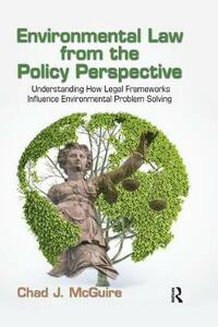 Environmental Law from the Policy Perspective: Understanding How Legal Frameworks Influence Environmental Problem Solving - Chad J. McGuire - cover