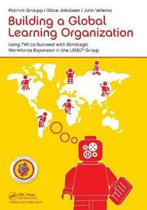 Building a Global Learning Organization: Using TWI to Succeed with Strategic Workforce Expansion in the LEGO Group - Patrick Graupp,Gitte Jakobsen,John Vellema - cover