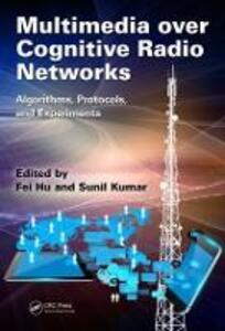 Multimedia over Cognitive Radio Networks: Algorithms, Protocols, and Experiments - Fei Hu,Sunil Kumar - cover