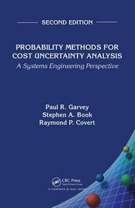 Probability Methods for Cost Uncertainty Analysis: A Systems Engineering Perspective, Second Edition - Paul R. Garvey,Stephen A. Book,Raymond P. Covert - cover