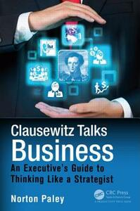 Clausewitz Talks Business: An Executive's Guide to Thinking Like a Strategist - Norton Paley - cover
