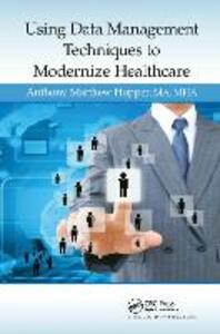 Using Data Management Techniques to Modernize Healthcare - Anthony Matthew Hopper - cover