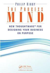 The Process Mind: New Thoughtware  (R) for Designing Your Business on Purpose - Philip Kirby - cover