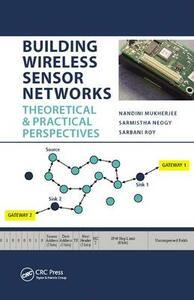 Building Wireless Sensor Networks: Theoretical and Practical Perspectives - Nandini Mukherjee,Sarmistha Neogy,Sarbani Roy - cover
