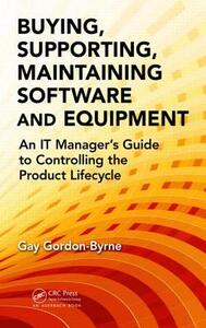 Buying, Supporting, Maintaining Software and Equipment: An IT Manager's Guide to Controlling the Product Lifecycle - Gay Gordon-Byrne - cover