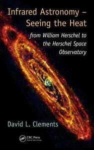Infrared Astronomy - Seeing the Heat: from William Herschel to the Herschel Space Observatory - David L. Clements - cover