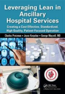 Leveraging Lean in Ancillary Hospital Services: Creating a Cost Effective, Standardized, High Quality, Patient-Focused Operation - Charles Protzman,Joyce Kerpchar,George Mayzell - cover