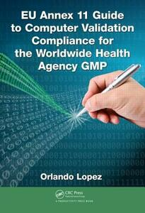 EU Annex 11 Guide to Computer Validation Compliance for the Worldwide Health Agency GMP - Orlando Lopez - cover