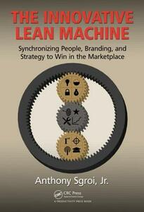 The Innovative Lean Machine: Synchronizing People, Branding, and Strategy to Win in the Marketplace - Anthony Sgroi, Jr. - cover