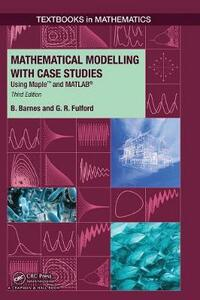 Mathematical Modelling with Case Studies: Using Maple and MATLAB, Third Edition - Belinda Barnes,Glenn Robert Fulford - cover
