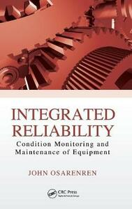 Integrated Reliability: Condition Monitoring and Maintenance of Equipment - John Osarenren - cover