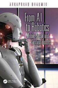 From AI to Robotics: Mobile, Social, and Sentient Robots - Arkapravo Bhaumik - cover