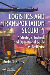 Logistics and Transportation Security: A Strategic, Tactical, and Operational Guide to Resilience - Maria G. Burns - cover
