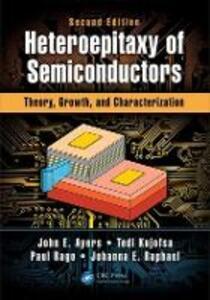 Heteroepitaxy of Semiconductors: Theory, Growth, and Characterization, Second Edition - John E. Ayers,Tedi Kujofsa,Paul Rago - cover