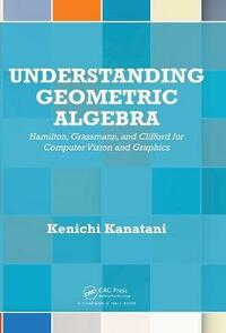 Understanding Geometric Algebra: Hamilton, Grassmann, and Clifford for Computer Vision and Graphics - Kenichi Kanatani - cover