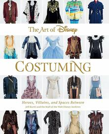 The Art Of Disney Costuming: Heroes, Villains, & Spaces Between - Rebecca Cline,Jeff Kurtti - cover