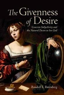 The Givenness of Desire: Concrete Subjectivity and the Natural Desire to See God - Randall S. Rosenberg - cover