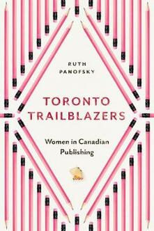 Toronto Trailblazers: Women in Canadian Publishing - Ruth Panofsky - cover