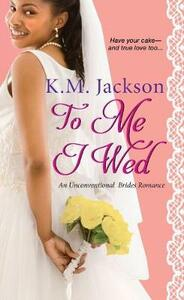 To Me I Wed: An Unconventional Brides Romance - K.M. Jackson - cover