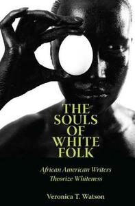 The Souls of White Folk: African American Writers Theorize Whiteness - Veronica T. Watson - cover