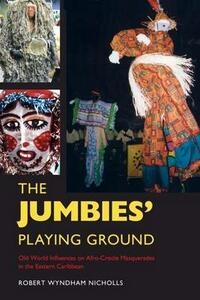 The Jumbies' Playing Ground: Old World Influences on Afro-Creole Masquerades in the Eastern Caribbean - Robert Wyndham Nicholls - cover