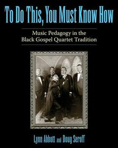 To Do This, You Must Know How: Music Pedagogy in the Black Gospel Quartet Tradition - Lynn Abbott,Doug Seroff - cover