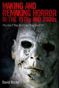 Making and Remaking Horror in the 1970s and 2000s: Why Don't They Do It Like They Used To? - David Roche - cover