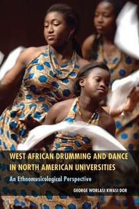 West African Drumming and Dance in North American Universities: An Ethnomusicological Perspective - George Worlasi Kwasi Dor - cover