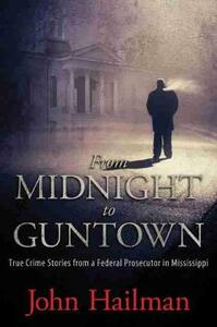 From Midnight to Guntown: True Crime Stories from a Federal Prosecutor in Mississippi - John Hailman - cover