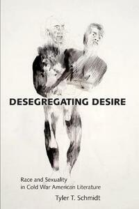 Desegregating Desire: Race and Sexuality in Cold War American Literature - Tyler T. Schmidt - cover