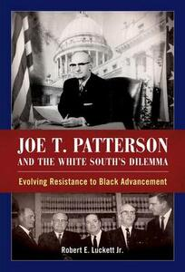 Joe T. Patterson and the White South's Dilemma: Evolving Resistance to Black Advancement - Robert E. Luckett - cover