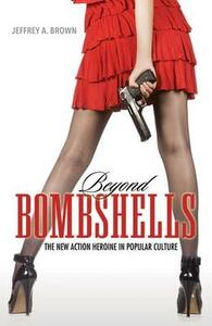 Beyond Bombshells: The New Action Heroine in Popular Culture - Jeffrey A. Brown - cover