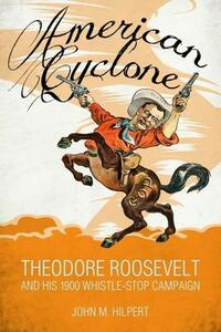 American Cyclone: Theodore Roosevelt and His 1900 Whistle-Stop Campaign - John M. Hilpert - cover