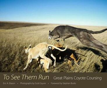To See Them Run: Great Plains Coyote Coursing - Eric A. Eliason - cover